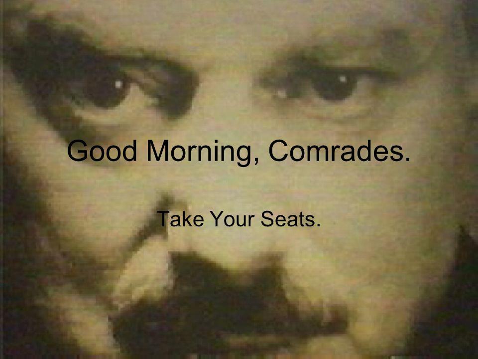 Good Morning, Comrades. Take Your Seats.