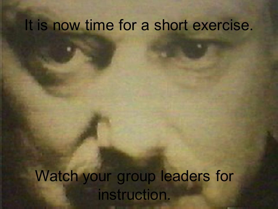 It is now time for a short exercise. Watch your group leaders for instruction.