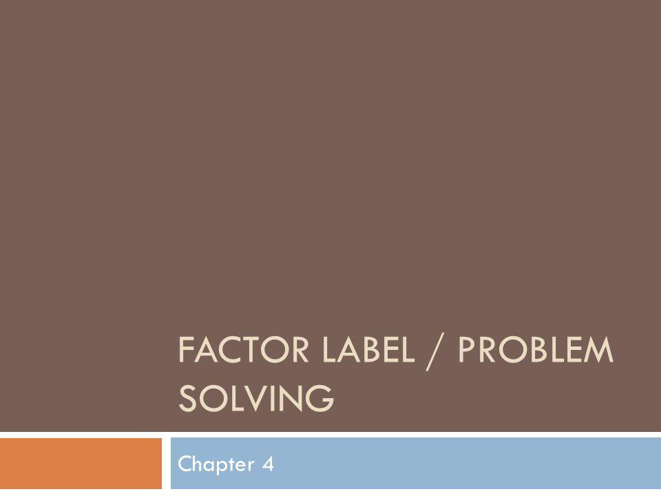 FACTOR LABEL / PROBLEM SOLVING Chapter 4