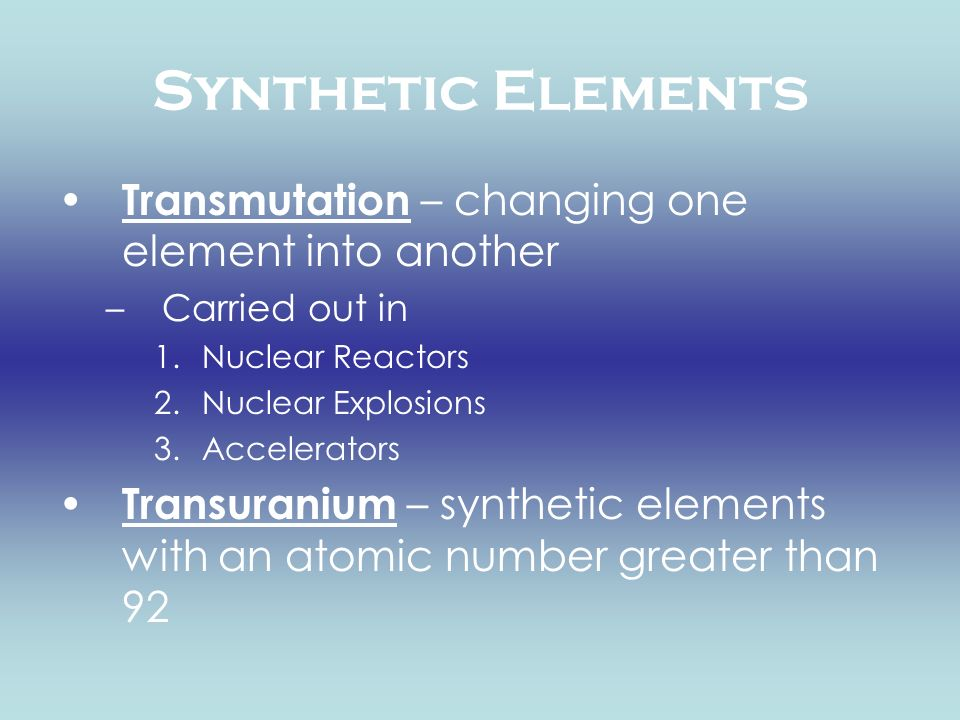 Synthetic Elements Transmutation – changing one element into another –Carried out in 1.Nuclear Reactors 2.Nuclear Explosions 3.Accelerators Transurani