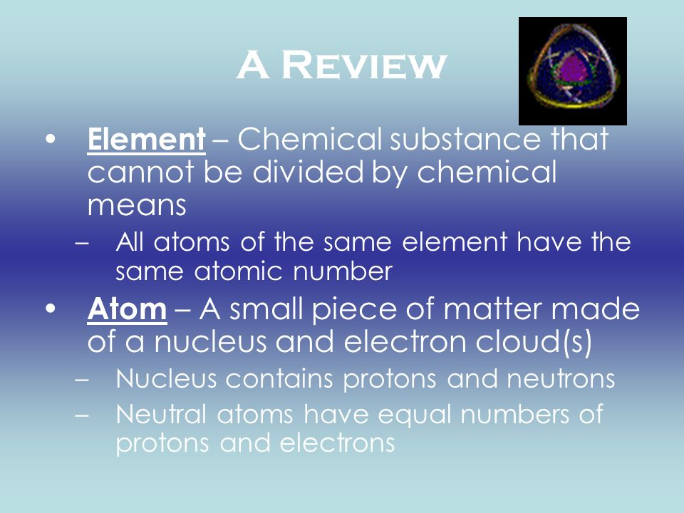 A Review Element – Chemical substance that cannot be divided by chemical means –All atoms of the same element have the same atomic number Atom – A sma