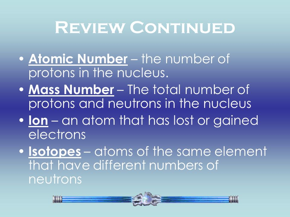 Review Continued Atomic Number – the number of protons in the nucleus. Mass Number – The total number of protons and neutrons in the nucleus Ion – an