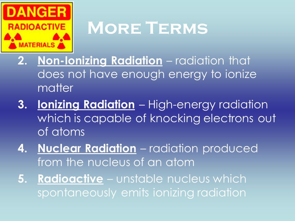 More Terms 2.Non-Ionizing Radiation – radiation that does not have enough energy to ionize matter 3.Ionizing Radiation – High-energy radiation which i