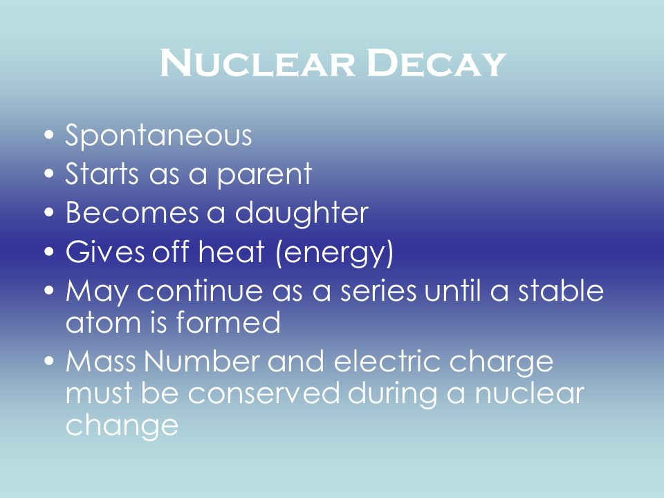 Nuclear Decay Spontaneous Starts as a parent Becomes a daughter Gives off heat (energy) May continue as a series until a stable atom is formed Mass Nu