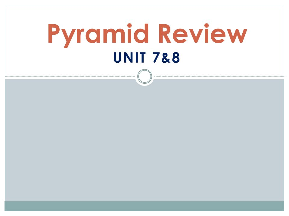 Pyramid Review UNIT 7&8