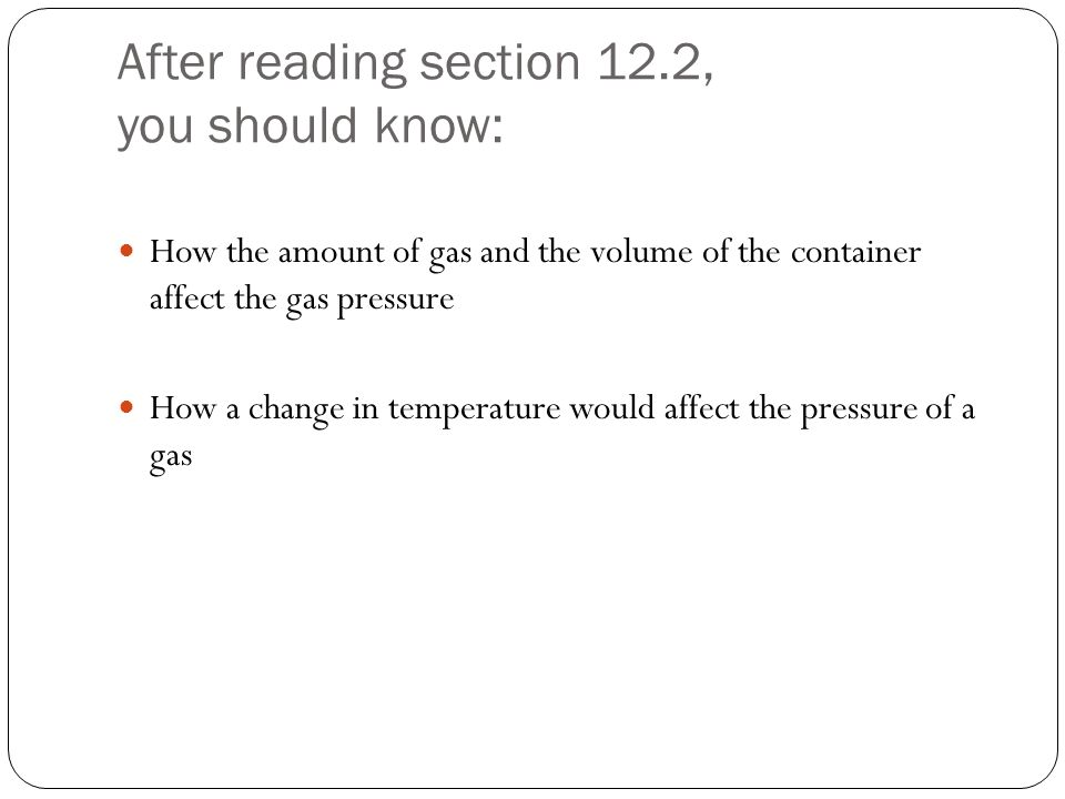 After reading section 12.2, you should know: How the amount of gas and the volume of the container affect the gas pressure How a change in temperature