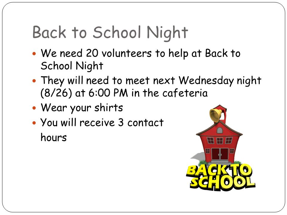 Back to School Night We need 20 volunteers to help at Back to School Night They will need to meet next Wednesday night (8/26) at 6:00 PM in the cafeteria Wear your shirts You will receive 3 contact hours