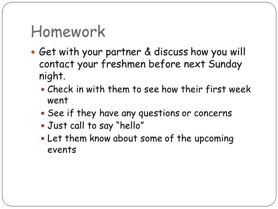 Homework Get with your partner & discuss how you will contact your freshmen before next Sunday night. Check in with them to see how their first week w