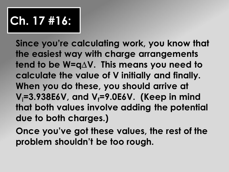 Ch. 17 #16: Since youre calculating work, you know that the easiest way with charge arrangements tend to be W=q V. This means you need to calculate th