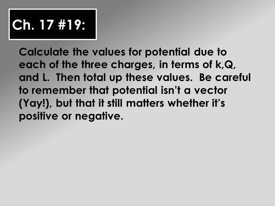 Ch. 17 #19: Calculate the values for potential due to each of the three charges, in terms of k,Q, and L. Then total up these values. Be careful to rem