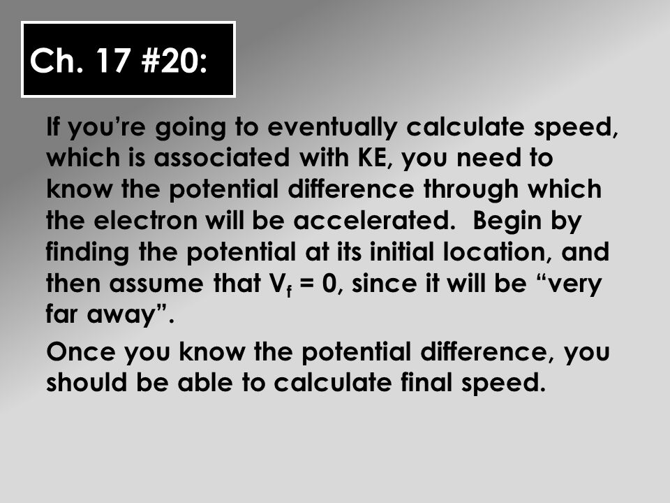 Ch. 17 #20: If youre going to eventually calculate speed, which is associated with KE, you need to know the potential difference through which the ele