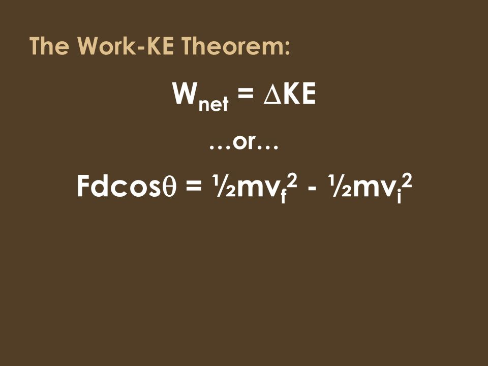 The Work-KE Theorem: W net = KE …or… Fdcos = ½mv f 2 - ½mv i 2