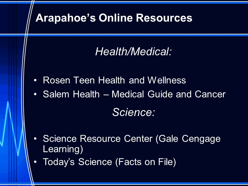 Arapahoes Online Resources Health/Medical: Rosen Teen Health and Wellness Salem Health – Medical Guide and Cancer Science: Science Resource Center (Ga