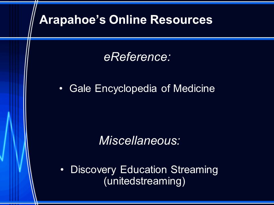 Arapahoes Online Resources eReference: Gale Encyclopedia of Medicine Miscellaneous: Discovery Education Streaming (unitedstreaming)
