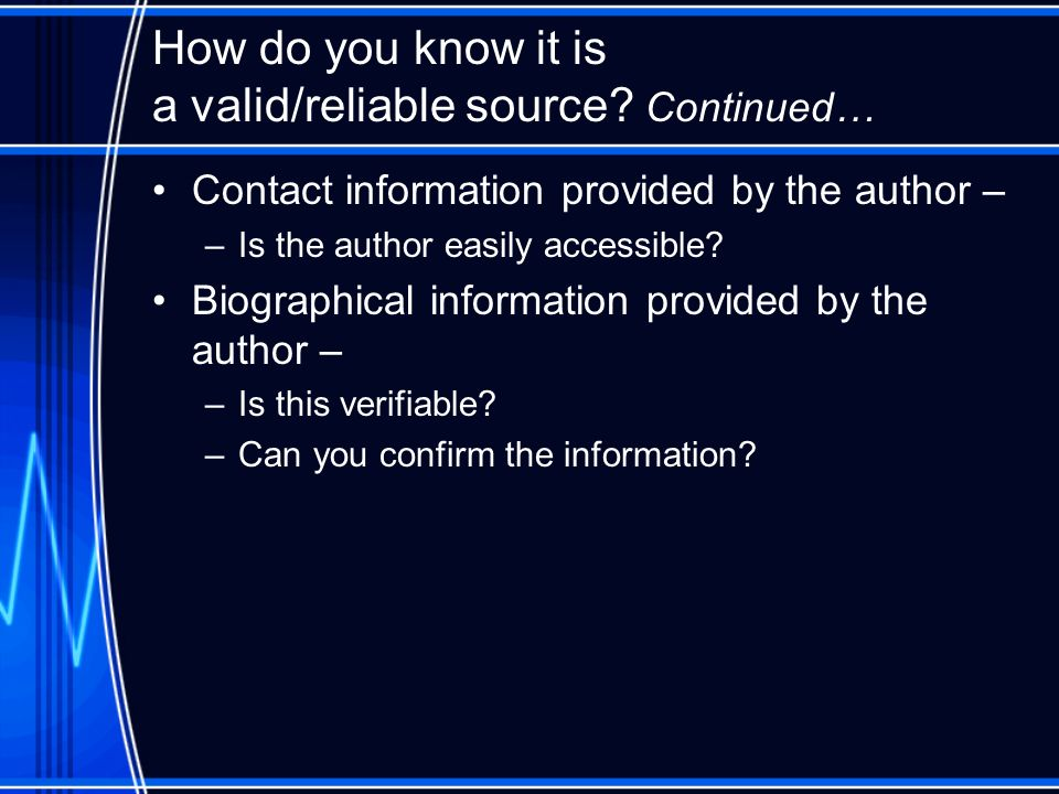 How do you know it is a valid/reliable source? Continued… Contact information provided by the author – –Is the author easily accessible? Biographical