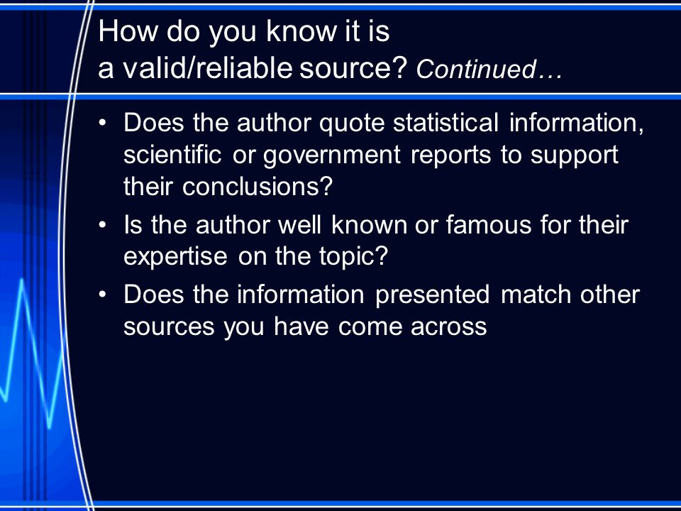 How do you know it is a valid/reliable source? Continued… Does the author quote statistical information, scientific or government reports to support t