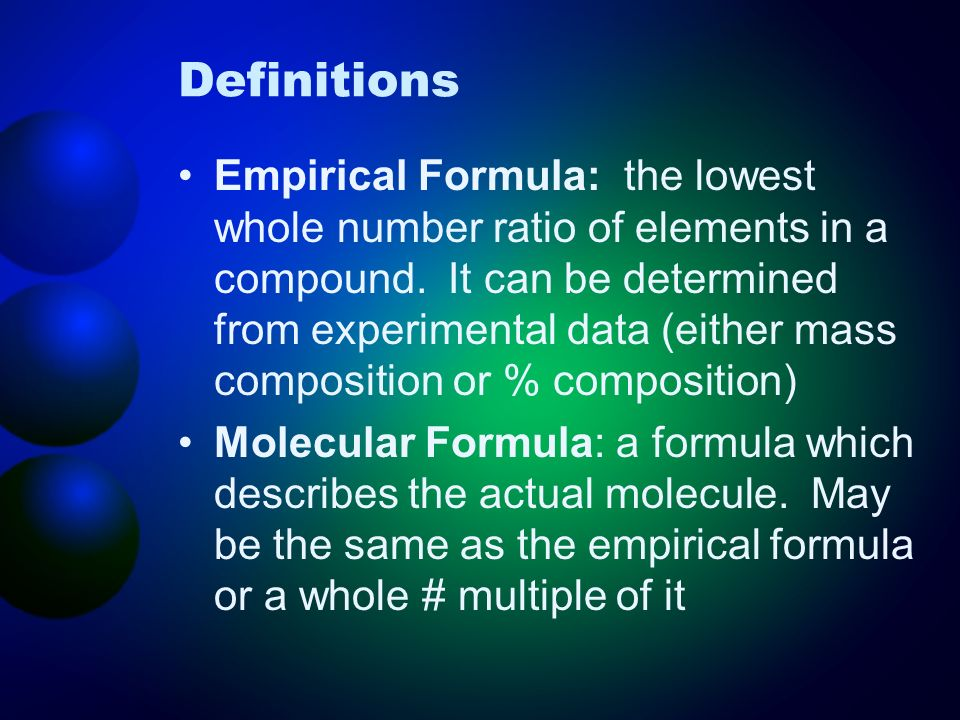 Definitions Empirical Formula: the lowest whole number ratio of elements in a compound. It can be determined from experimental data (either mass compo