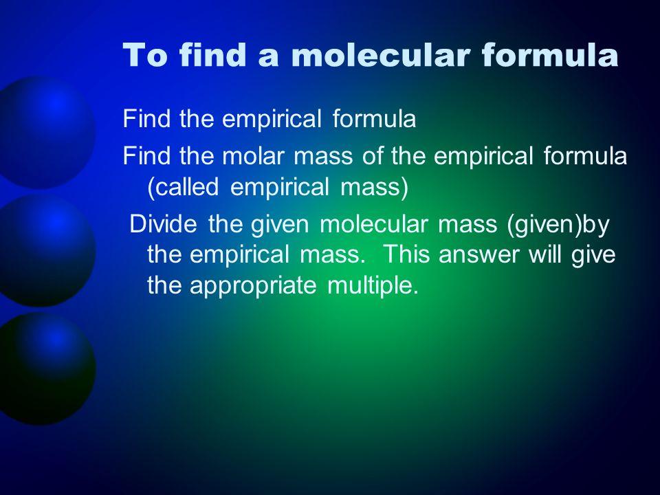 To find a molecular formula Find the empirical formula Find the molar mass of the empirical formula (called empirical mass) Divide the given molecular