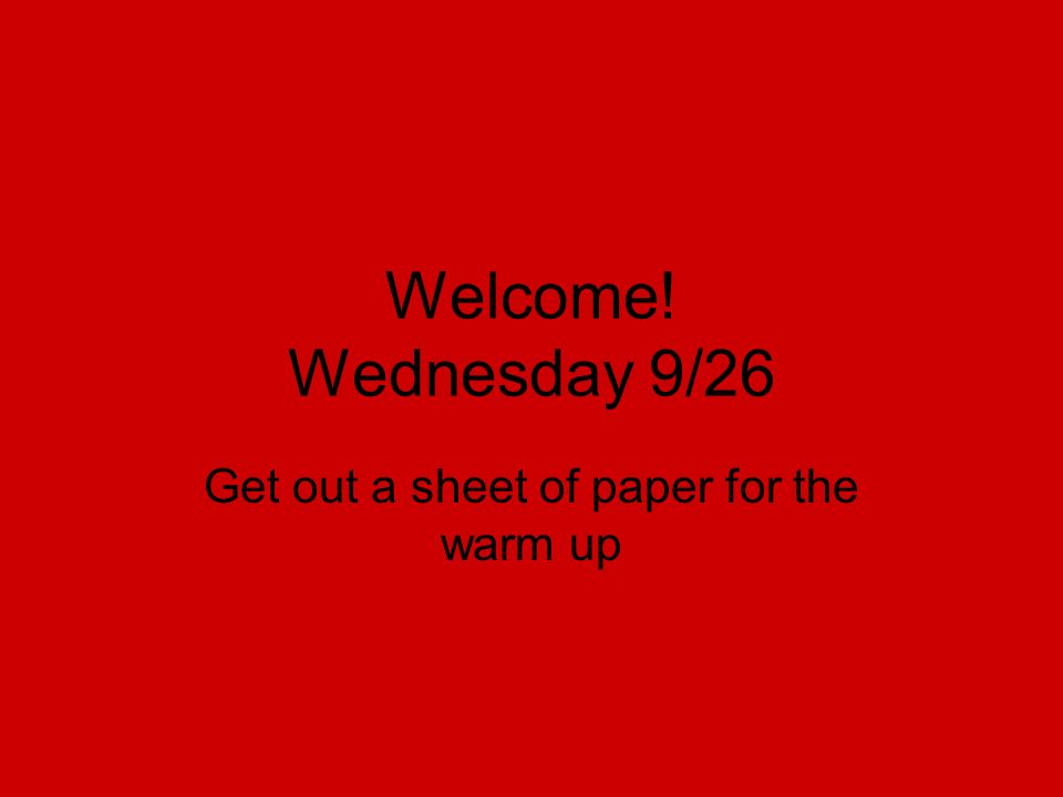 Welcome! Wednesday 9/26 Get out a sheet of paper for the warm up
