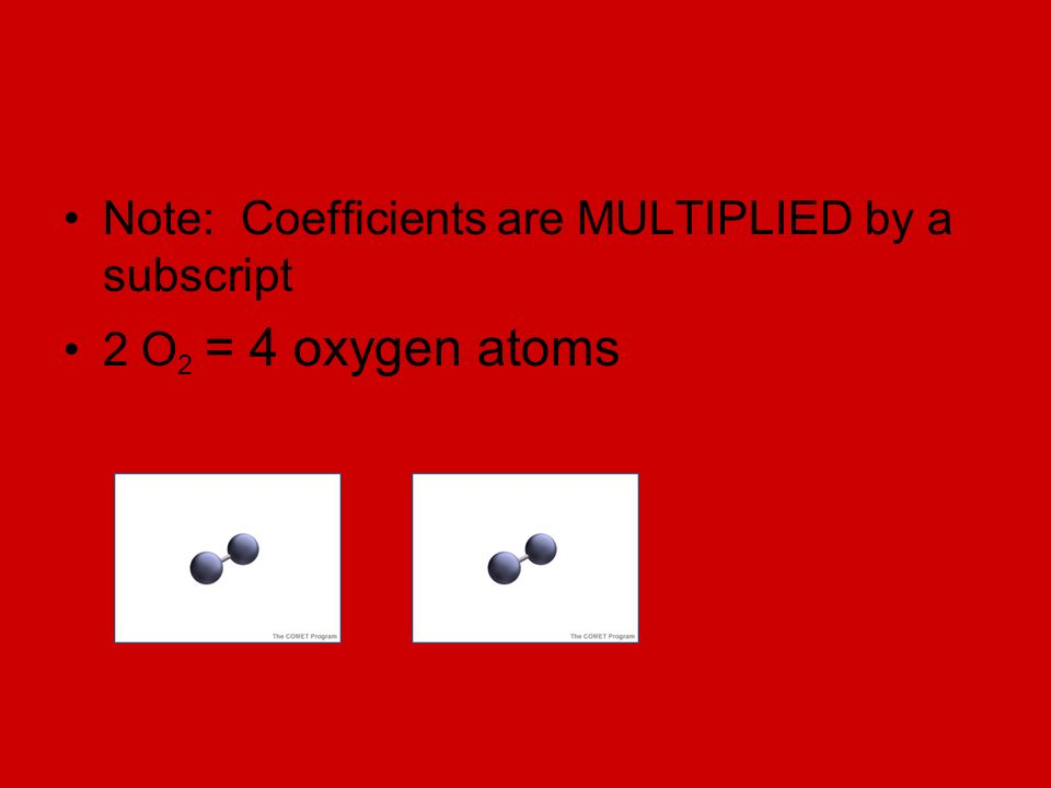 Note: Coefficients are MULTIPLIED by a subscript 2 O 2 = 4 oxygen atoms