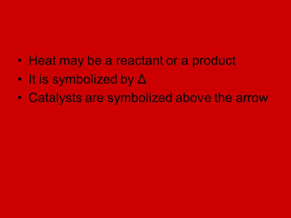 Heat may be a reactant or a product It is symbolized by Δ Catalysts are symbolized above the arrow