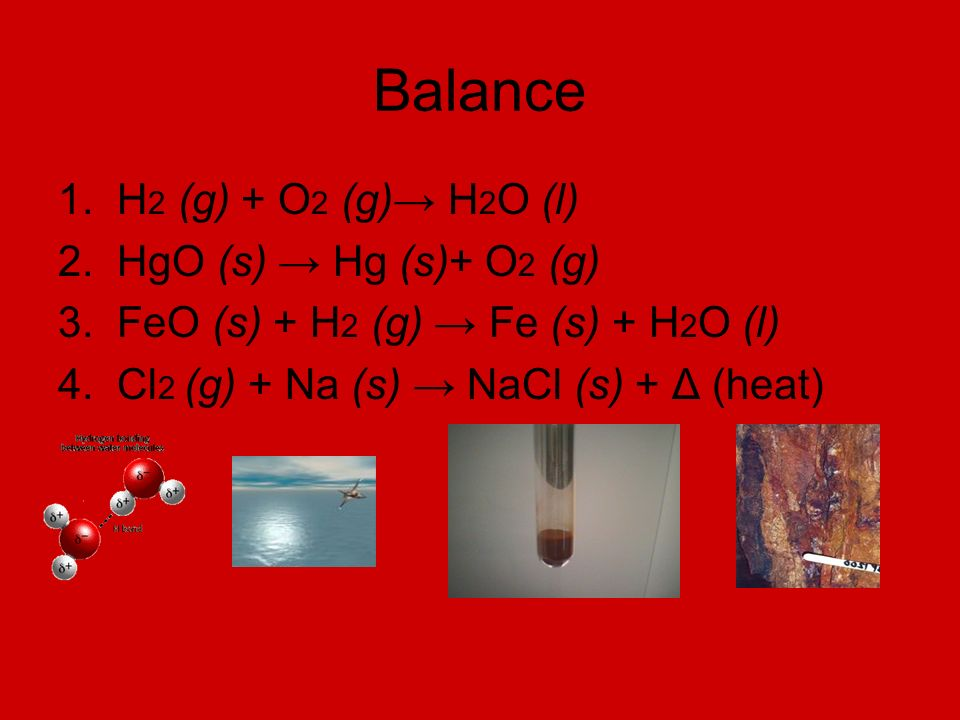 Balance 1. H 2 (g) + O 2 (g) H 2 O (l) 2. HgO (s) Hg (s)+ O 2 (g) 3.