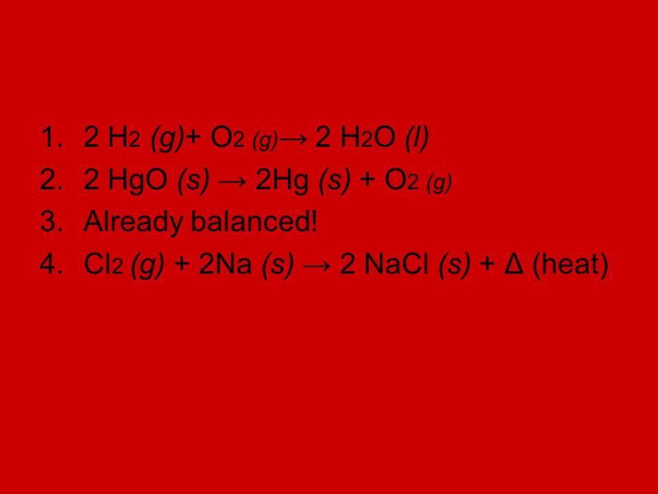 1.2 H 2 (g)+ O 2 (g) 2 H 2 O (l) 2.2 HgO (s) 2Hg (s) + O 2 (g) 3.Already balanced.