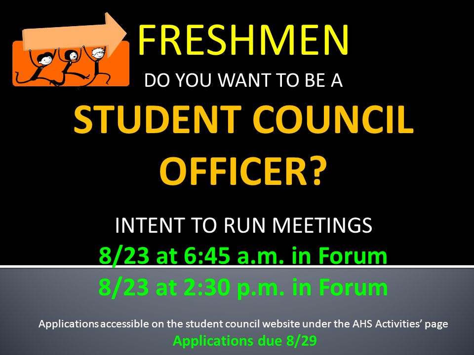 FRESHMEN DO YOU WANT TO BE A STUDENT COUNCIL OFFICER? INTENT TO RUN MEETINGS 8/23 at 6:45 a.m. in Forum 8/23 at 2:30 p.m. in Forum Applications access