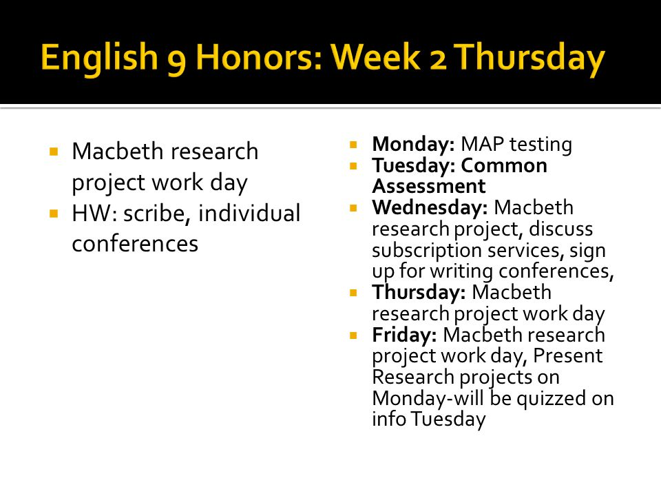 Macbeth research project work day HW: scribe, individual conferences Monday: MAP testing Tuesday: Common Assessment Wednesday: Macbeth research projec