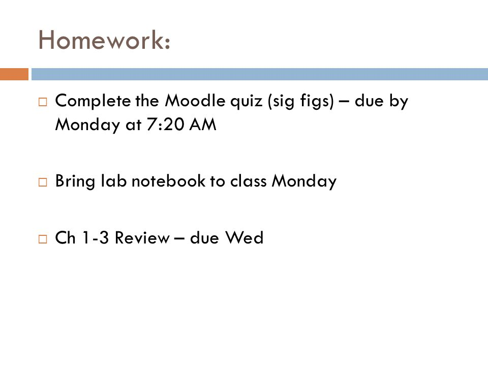 Homework: Complete the Moodle quiz (sig figs) – due by Monday at 7:20 AM Bring lab notebook to class Monday Ch 1-3 Review – due Wed