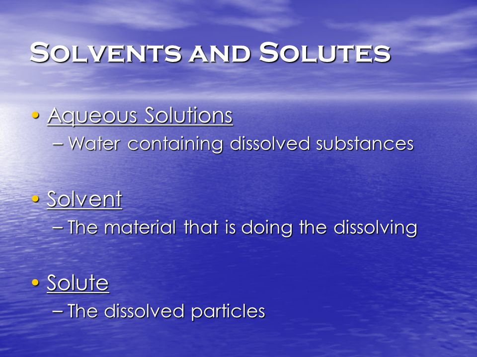 Solvents and Solutes Aqueous SolutionsAqueous Solutions – Water containing dissolved substances SolventSolvent – The material that is doing the dissol