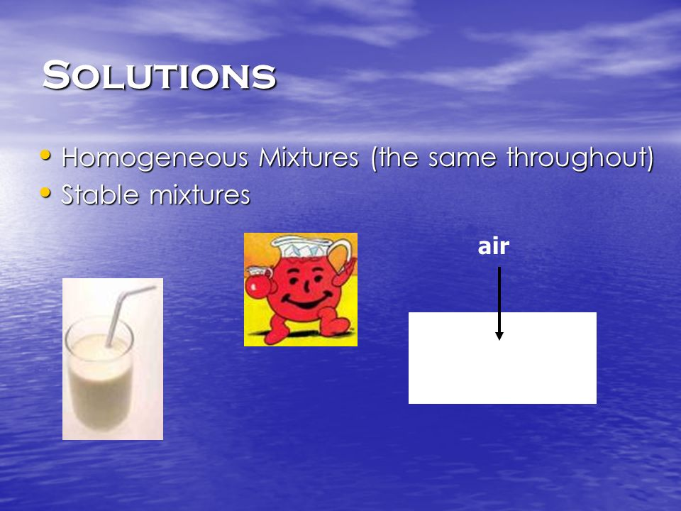 Solutions Homogeneous Mixtures (the same throughout) Homogeneous Mixtures (the same throughout) Stable mixtures Stable mixtures air