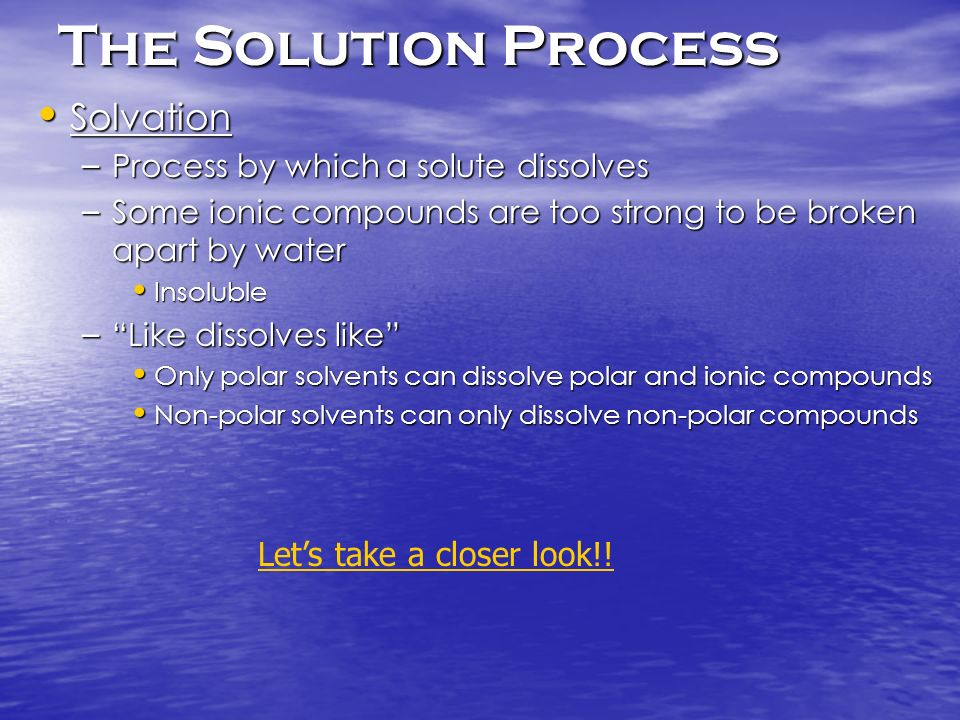 The Solution Process Solvation Solvation – Process by which a solute dissolves – Some ionic compounds are too strong to be broken apart by water Insol
