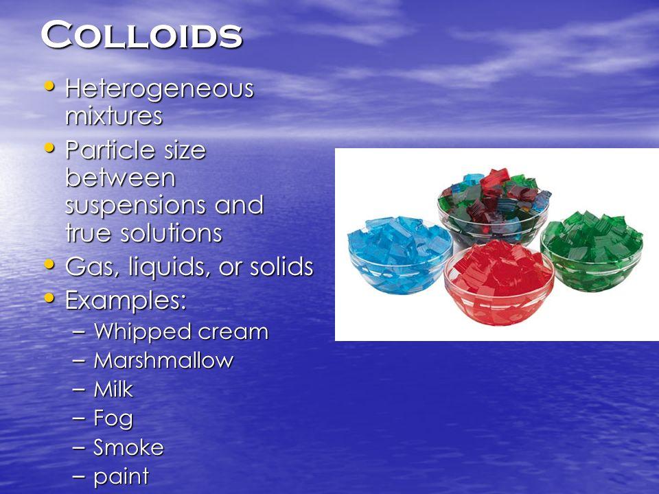Colloids Heterogeneous mixtures Heterogeneous mixtures Particle size between suspensions and true solutions Particle size between suspensions and true