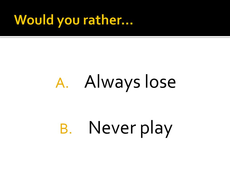 A. Always lose B. Never play