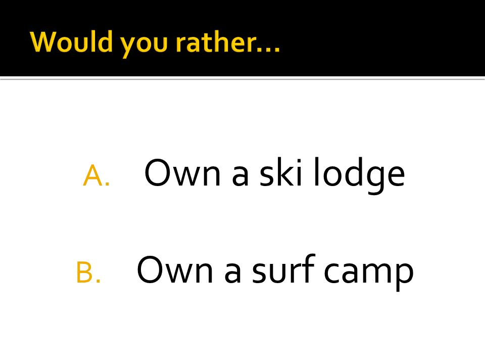 A. Own a ski lodge B. Own a surf camp