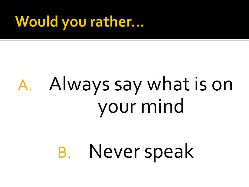 A. Always say what is on your mind B. Never speak