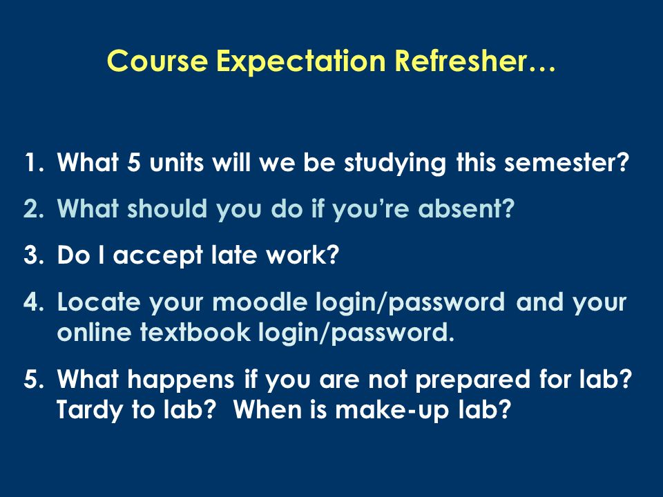 Course Expectation Refresher… 1.What 5 units will we be studying this semester? 2.What should you do if youre absent? 3.Do I accept late work? 4.Locat