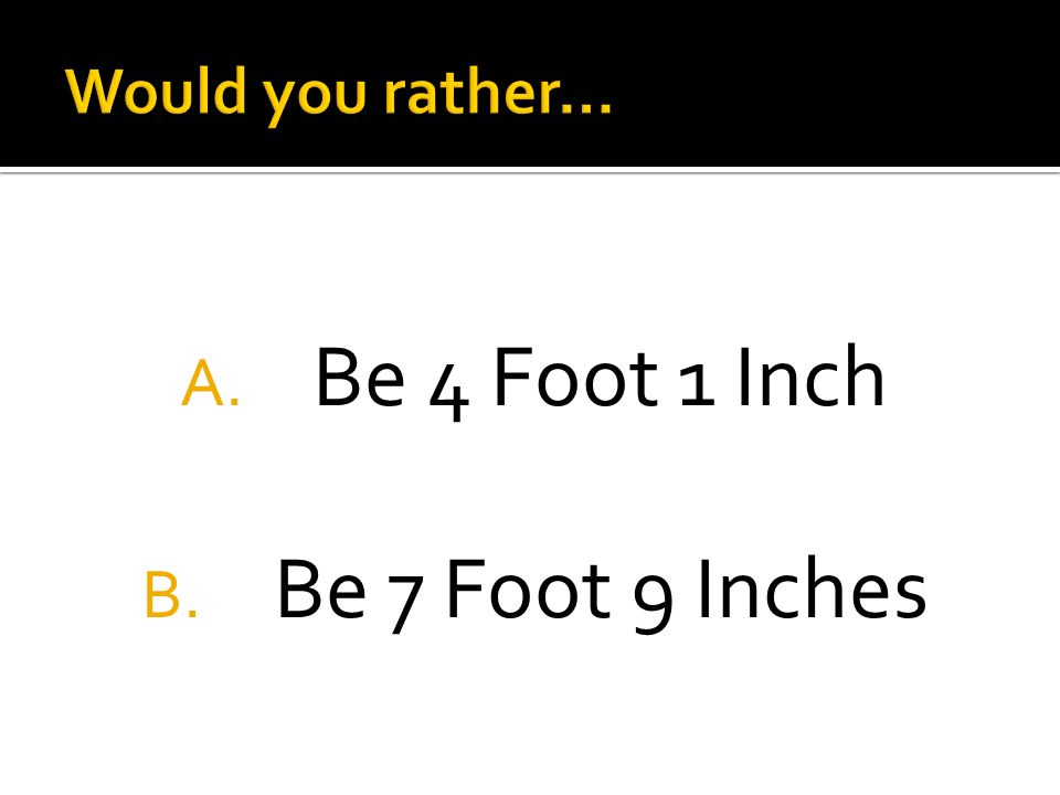 A. Be 4 Foot 1 Inch B. Be 7 Foot 9 Inches