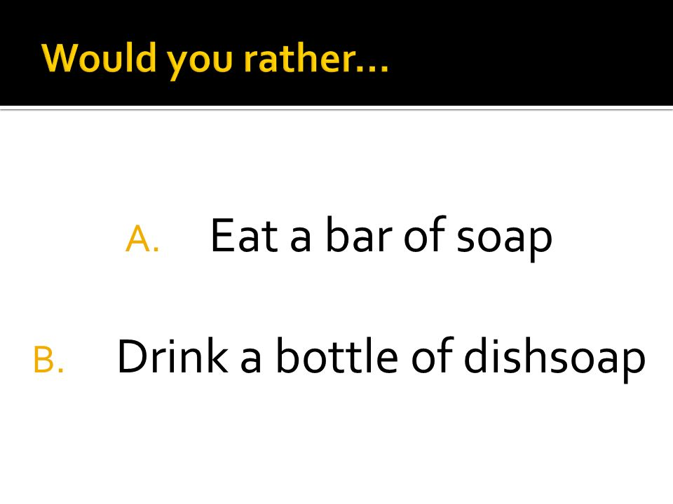 A. Eat a bar of soap B. Drink a bottle of dishsoap