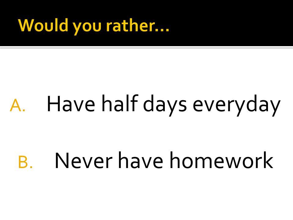A. Have half days everyday B. Never have homework