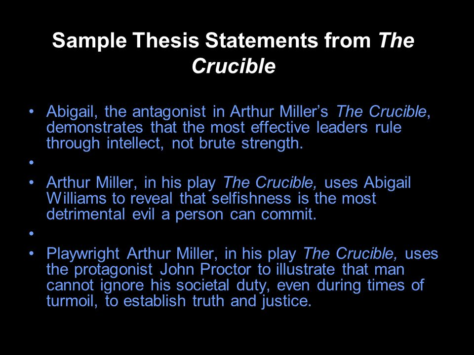 Sample Thesis Statements from The Crucible Abigail, the antagonist in Arthur Millers The Crucible, demonstrates that the most effective leaders rule through intellect, not brute strength.