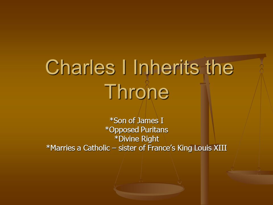 Charles I Inherits the Throne Charles I Inherits the Throne *Son of James I *Opposed Puritans *Divine Right *Marries a Catholic – sister of Frances Ki
