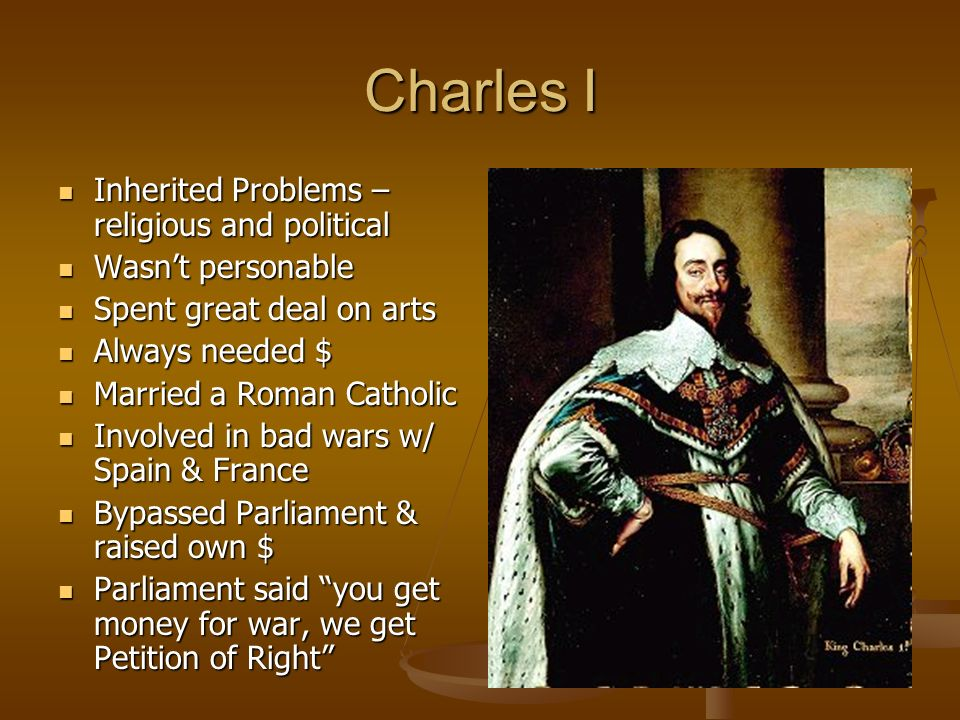 Charles I Inherited Problems – religious and political Inherited Problems – religious and political Wasnt personable Wasnt personable Spent great deal
