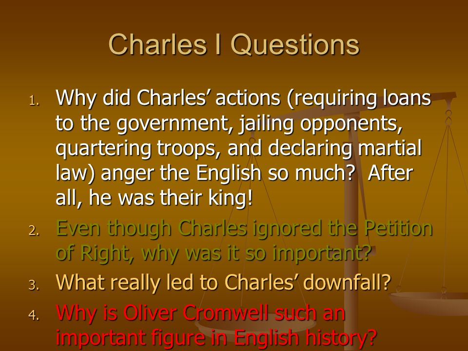 Charles I Questions 1. Why did Charles actions (requiring loans to the government, jailing opponents, quartering troops, and declaring martial law) an