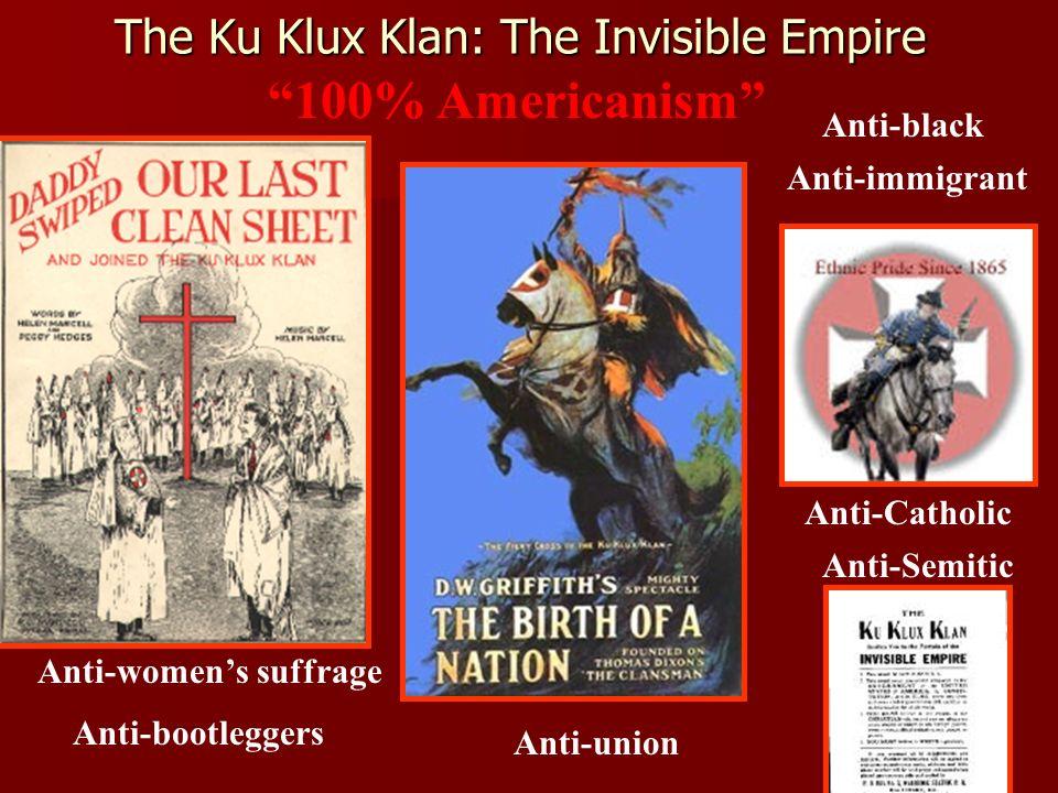 The Ku Klux Klan: The Invisible Empire 100% Americanism Anti-black Anti-immigrant Anti-womens suffrage Anti-bootleggers Anti-Semitic Anti-Catholic Anti-union