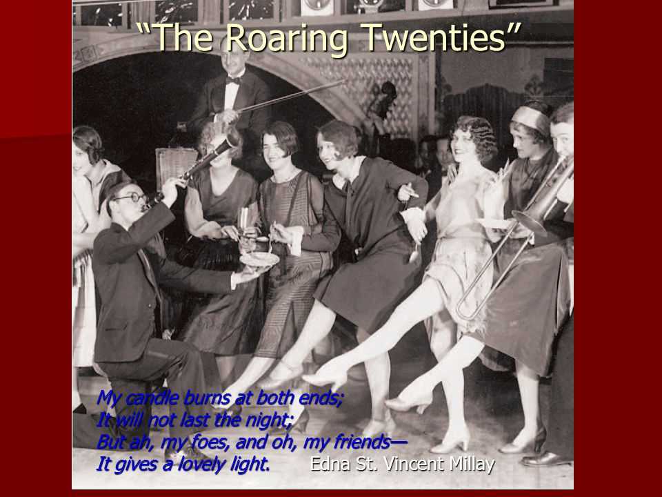 The Roaring Twenties My candle burns at both ends; It will not last the night; But ah, my foes, and oh, my friends It gives a lovely light.