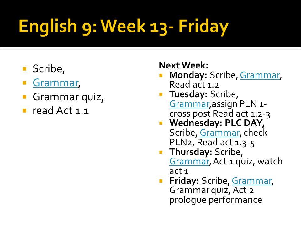 Scribe, Grammar, Grammar Grammar quiz, read Act 1.1 Next Week: Monday: Scribe, Grammar, Read act 1.2Grammar Tuesday: Scribe, Grammar,assign PLN 1- cross post Read act 1.2-3 Grammar Wednesday: PLC DAY, Scribe, Grammar, check PLN2, Read act 1.3-5Grammar Thursday: Scribe, Grammar, Act 1 quiz, watch act 1 Grammar Friday: Scribe, Grammar, Grammar quiz, Act 2 prologue performanceGrammar