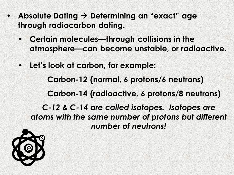 Absolute Dating Determining an exact age through radiocarbon dating. Certain moleculesthrough collisions in the atmospherecan become unstable, or radi