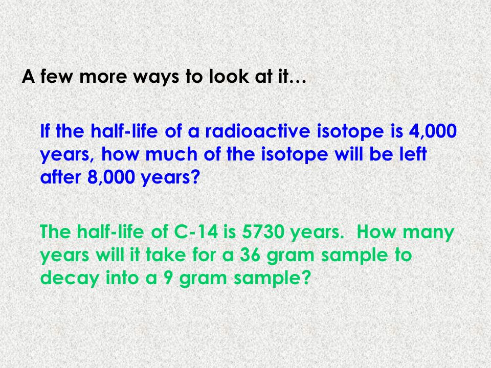 A few more ways to look at it… If the half-life of a radioactive isotope is 4,000 years, how much of the isotope will be left after 8,000 years? The h
